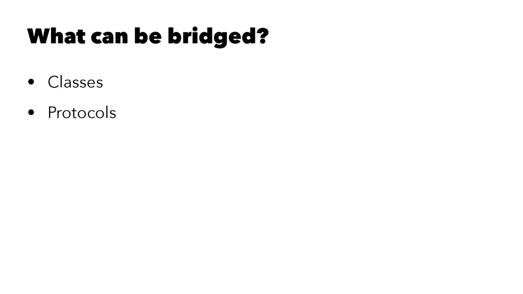 What can be bridged? • Classes • Protocols