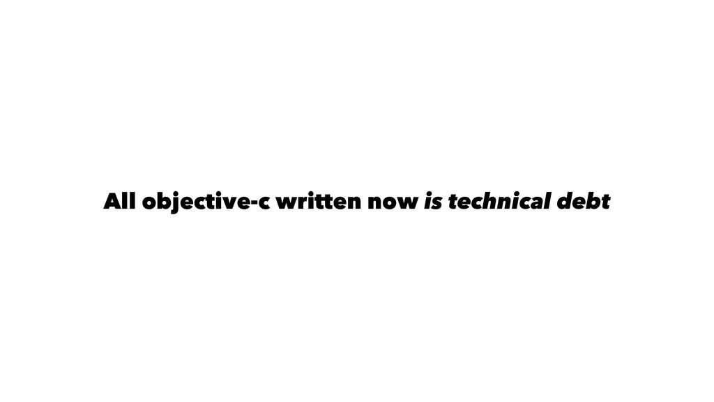 All objective-c written now is technical debt