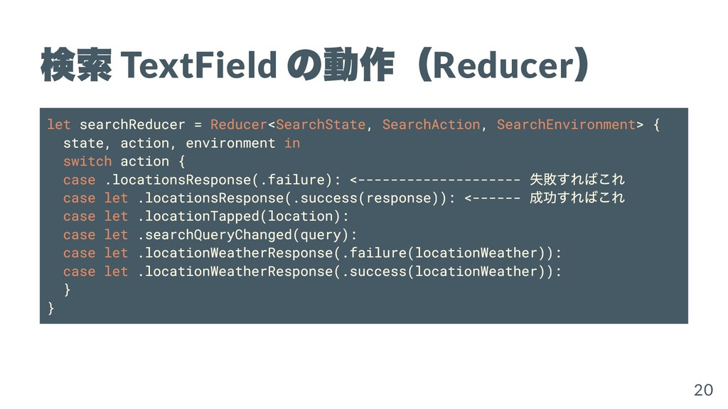 検索 TextField の動作( Reducer ) let searchReducer =...