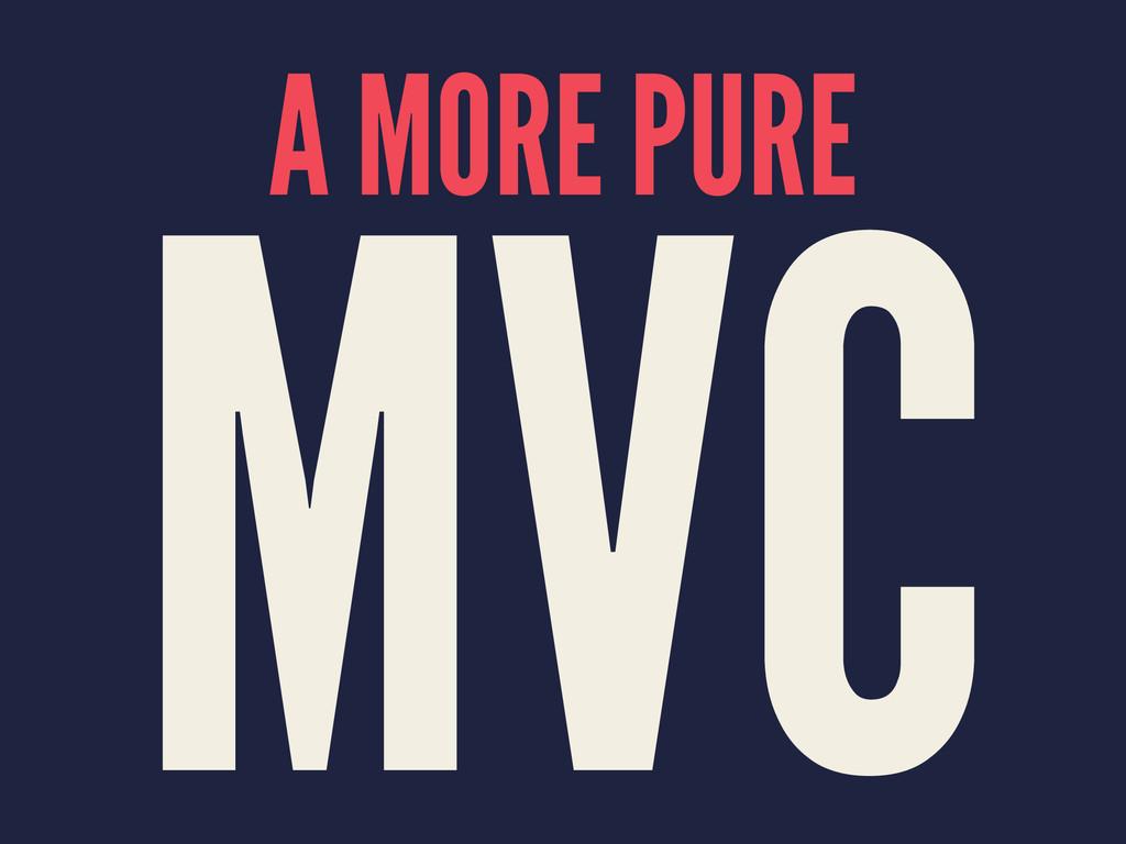 A MORE PURE MVC