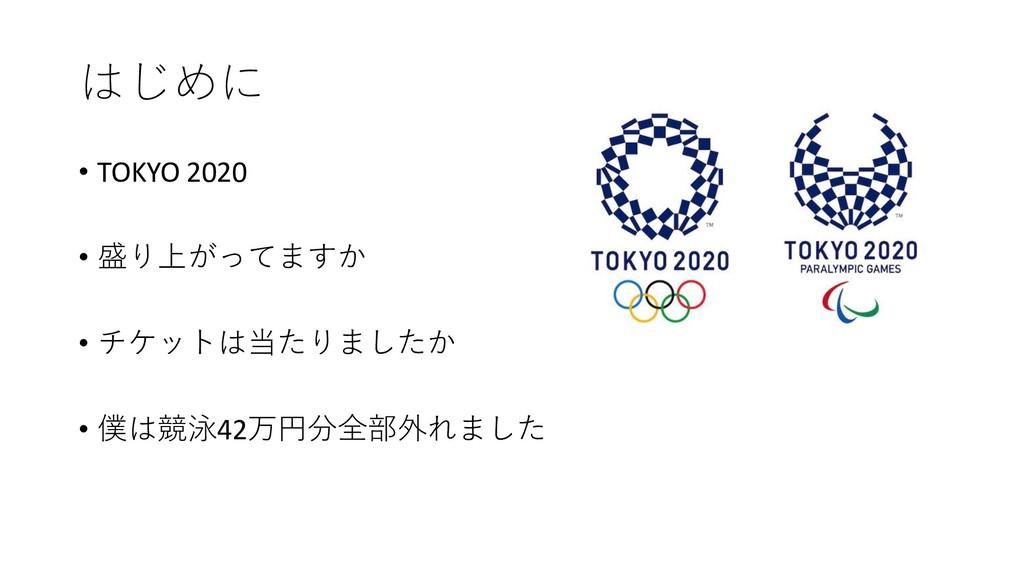 はじめに • TOKYO 2020 • 盛り上がってますか • チケットは当たりましたか • ...