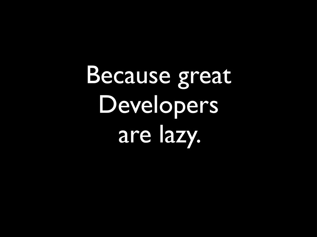 Because great Developers are lazy.