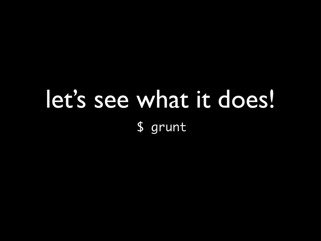 let's see what it does! $ grunt