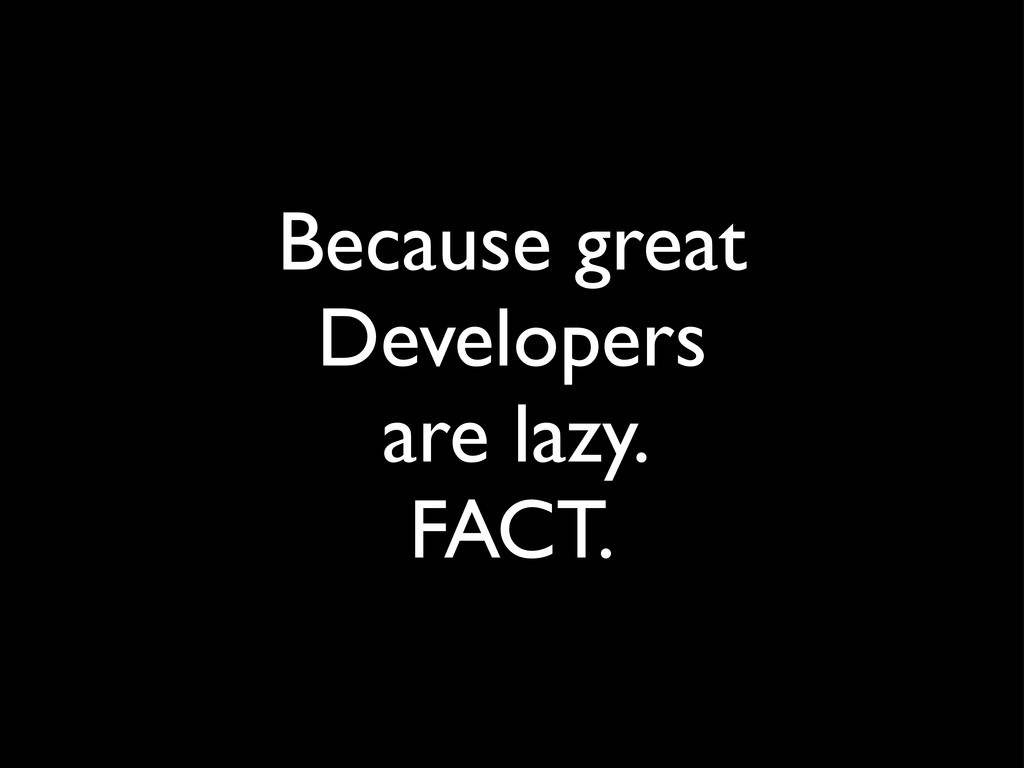 Because great Developers are lazy. FACT.