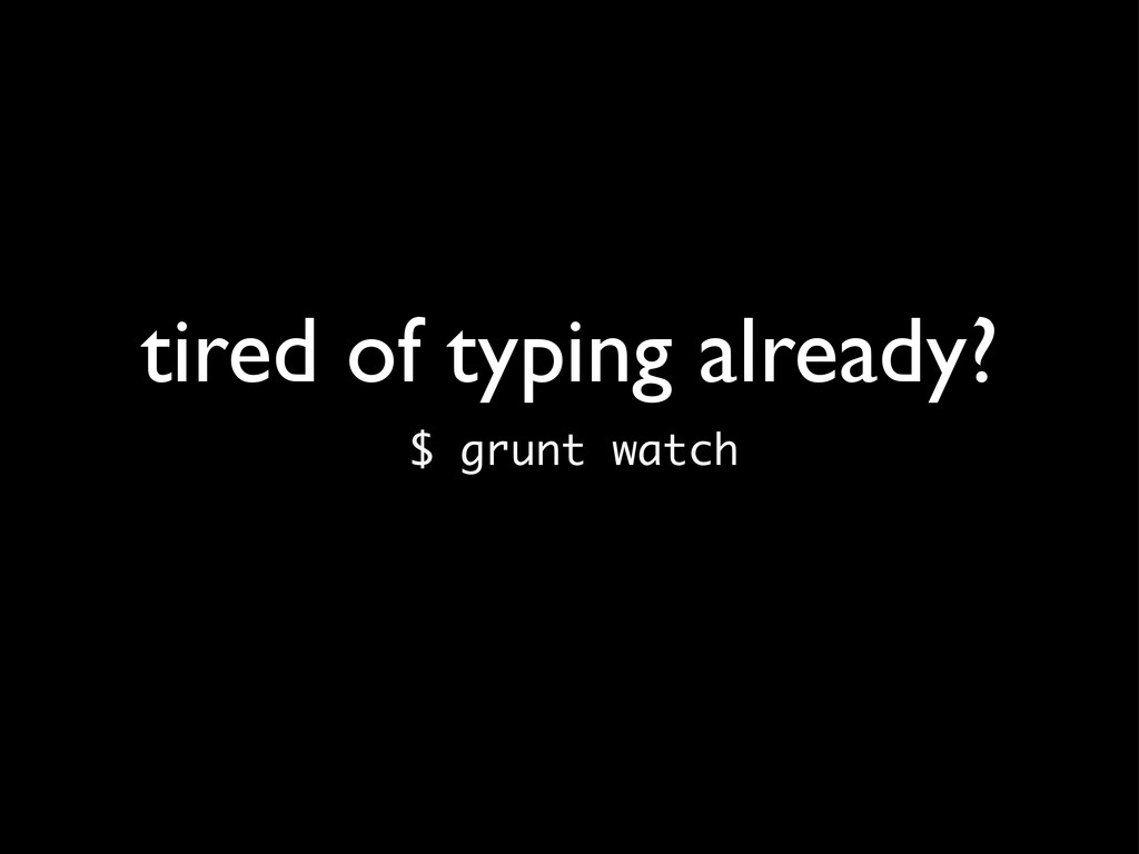 tired of typing already? $ grunt watch