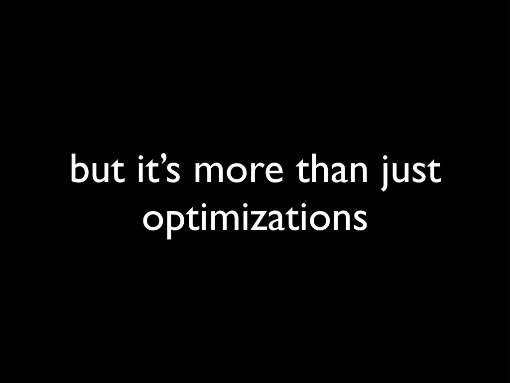 but it's more than just optimizations