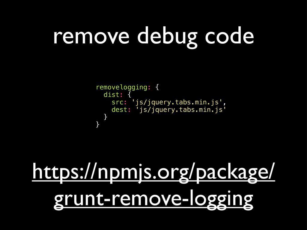 remove debug code removelogging: { dist: { src:...