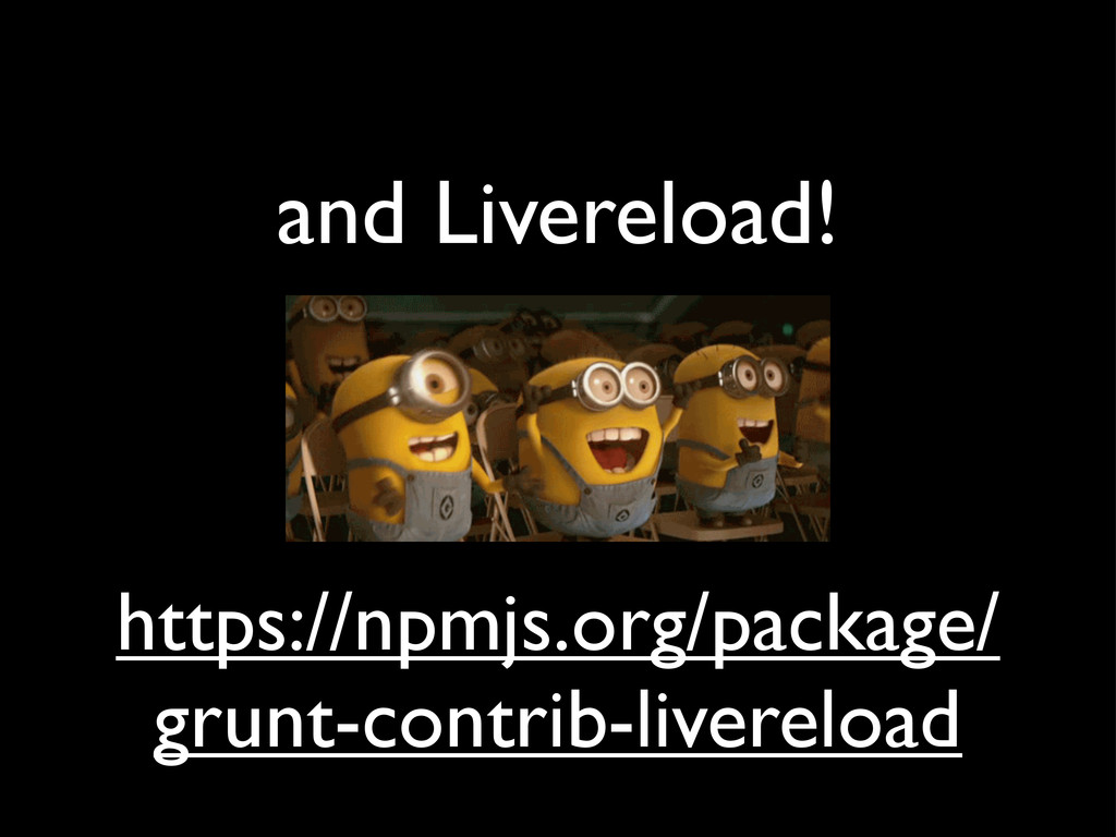 and Livereload! https://npmjs.org/package/ grun...
