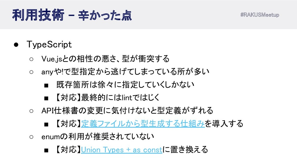 #RAKUSMeetup 利用技術 - 辛かった点 ● TypeScript ○ Vue...