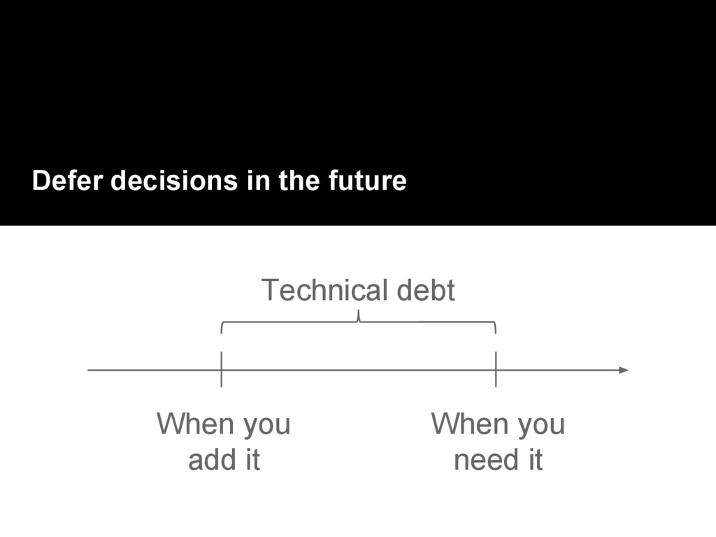 Defer decisions in the future When you add it W...