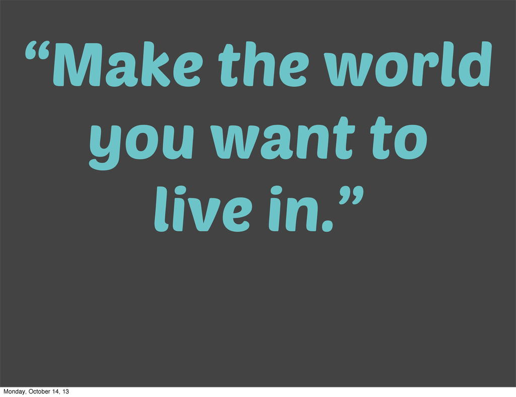 """Make the world you want to live in."" Monday, O..."