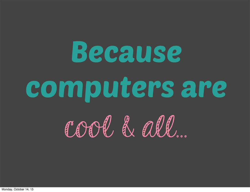 Because computers are cool & all... Monday, Oct...