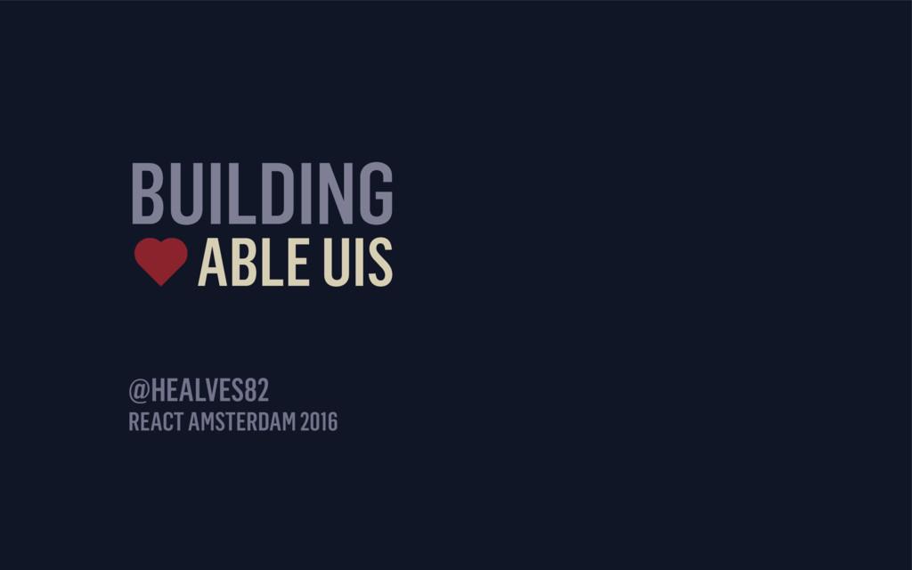 BUILDING ABLE UIS REACT AMSTERDAM 2016 @HEALVES...