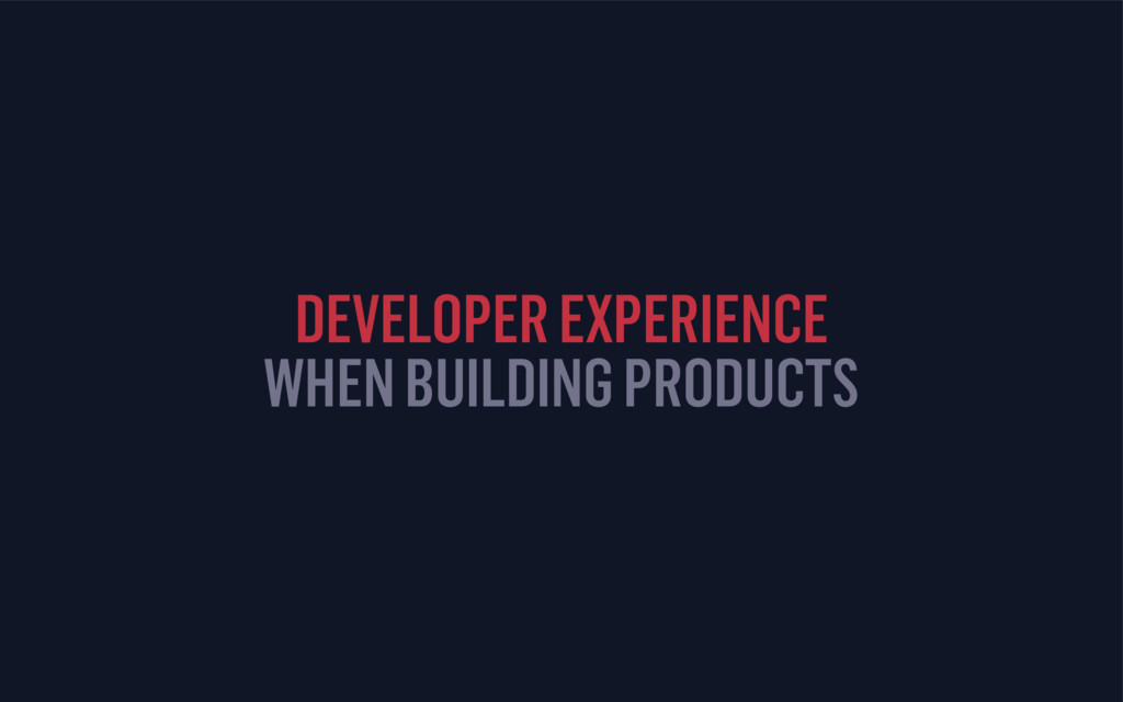 DEVELOPER EXPERIENCE WHEN BUILDING PRODUCTS