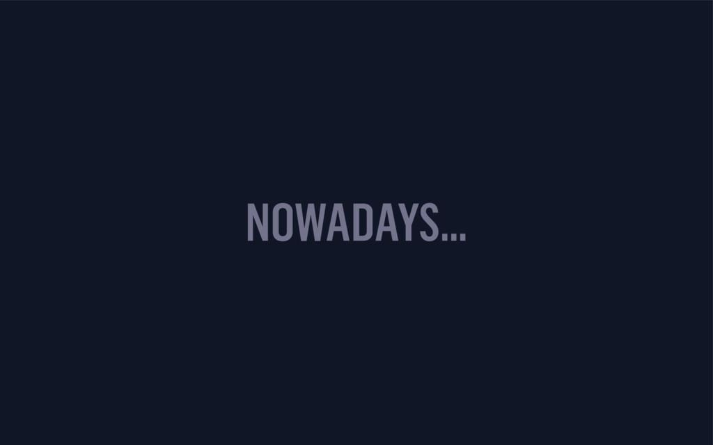 NOWADAYS…