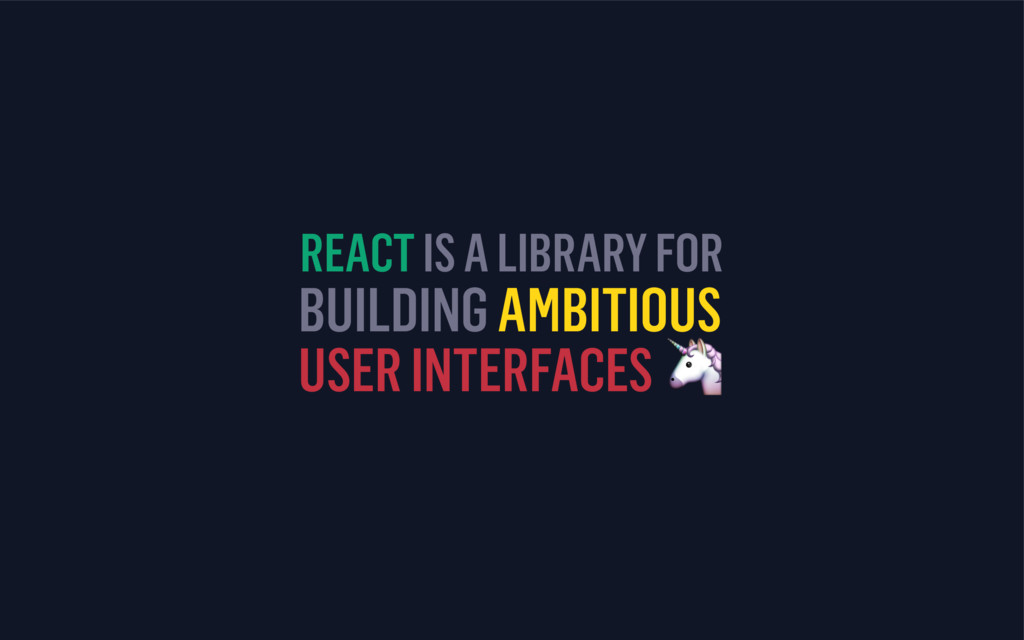 BUILDING AMBITIOUS USER INTERFACES  REACT IS A ...