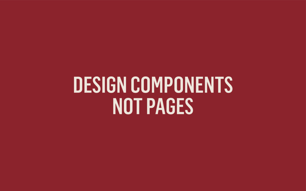 DESIGN COMPONENTS NOT PAGES