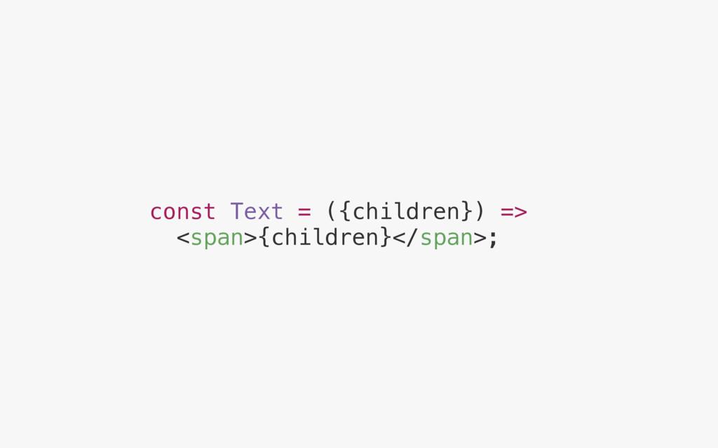 const Text = ({children}) => <span>{children}</...