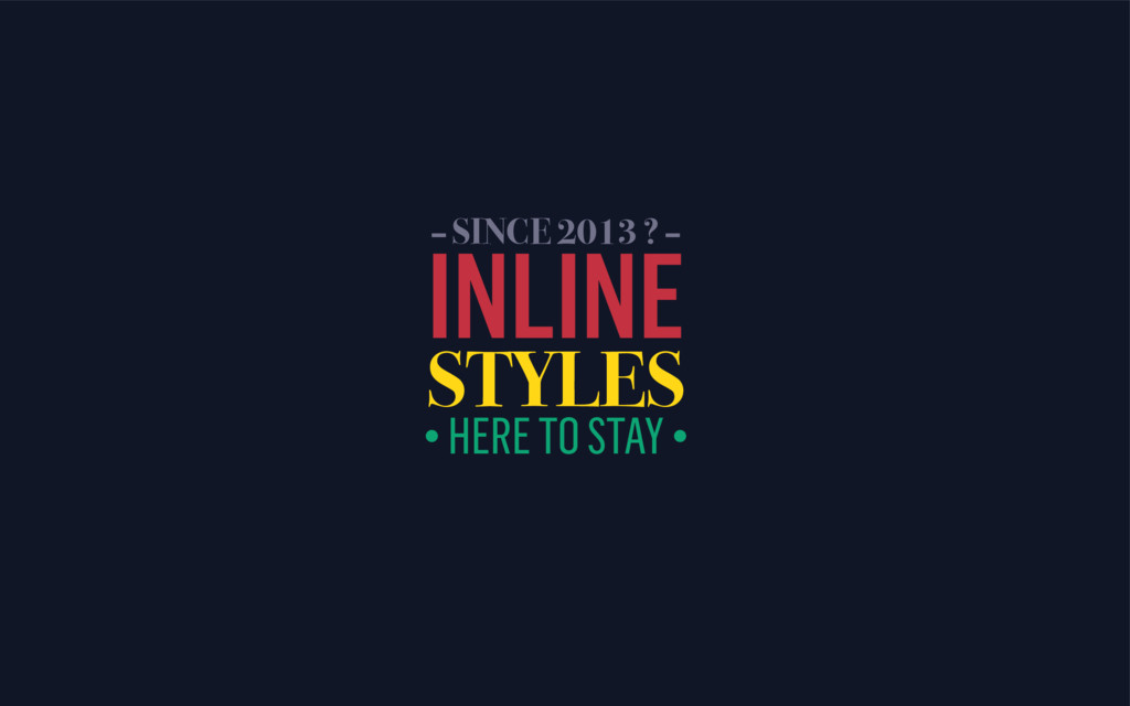 INLINE STYLES • HERE TO STAY • – SINCE 2013 ? –
