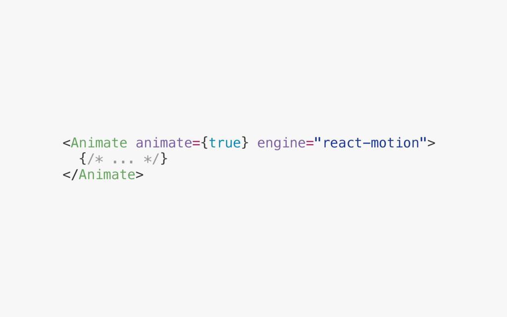 "<Animate animate={true} engine=""react-motion""> ..."
