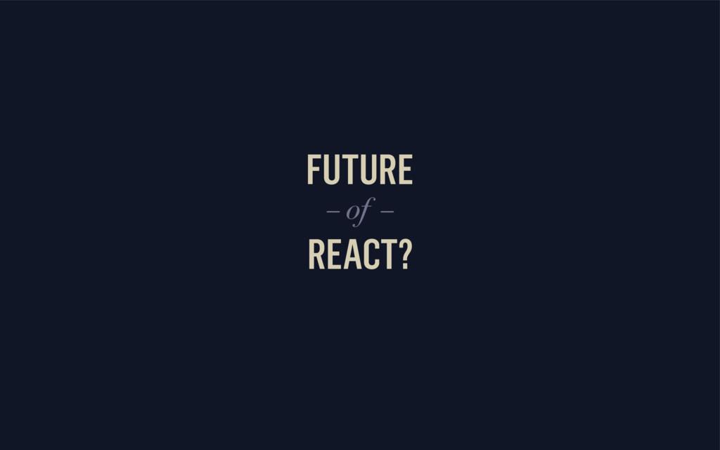FUTURE REACT? – of –