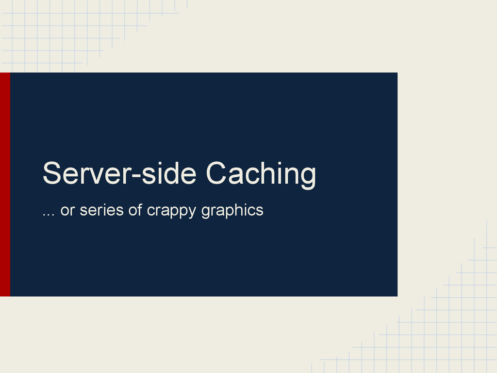 Server-side Caching ... or series of crappy gra...