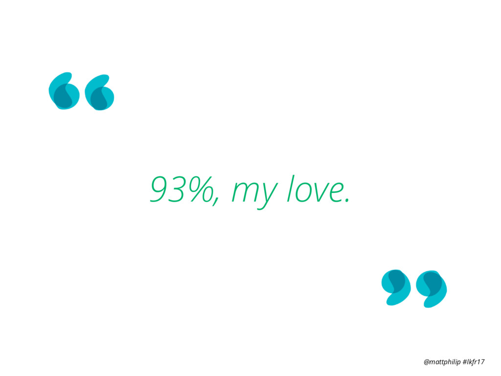 @mattphilip #lkfr17 93%, my love.