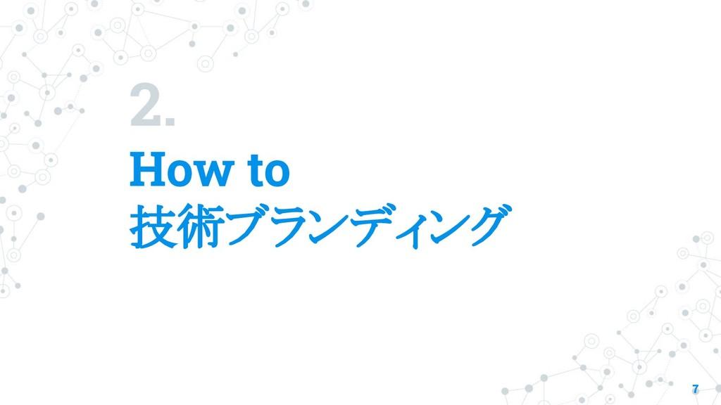 2. How to 技術ブランディング 7