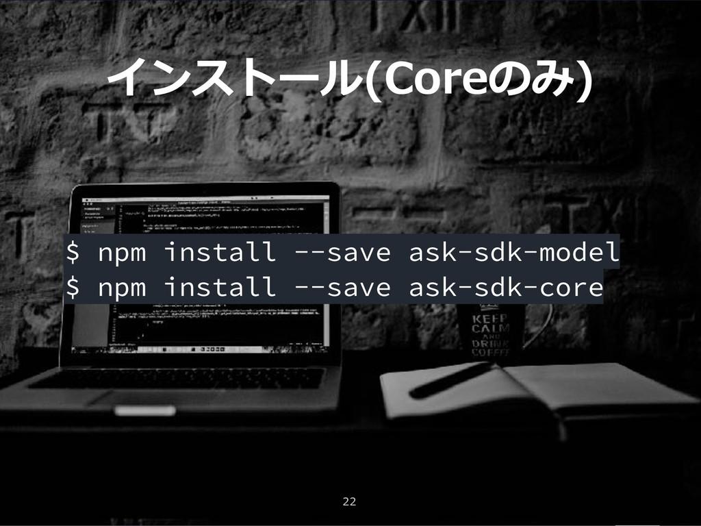 インストール(Coreのみ) 22 $ npm install --save ask-sdk-...