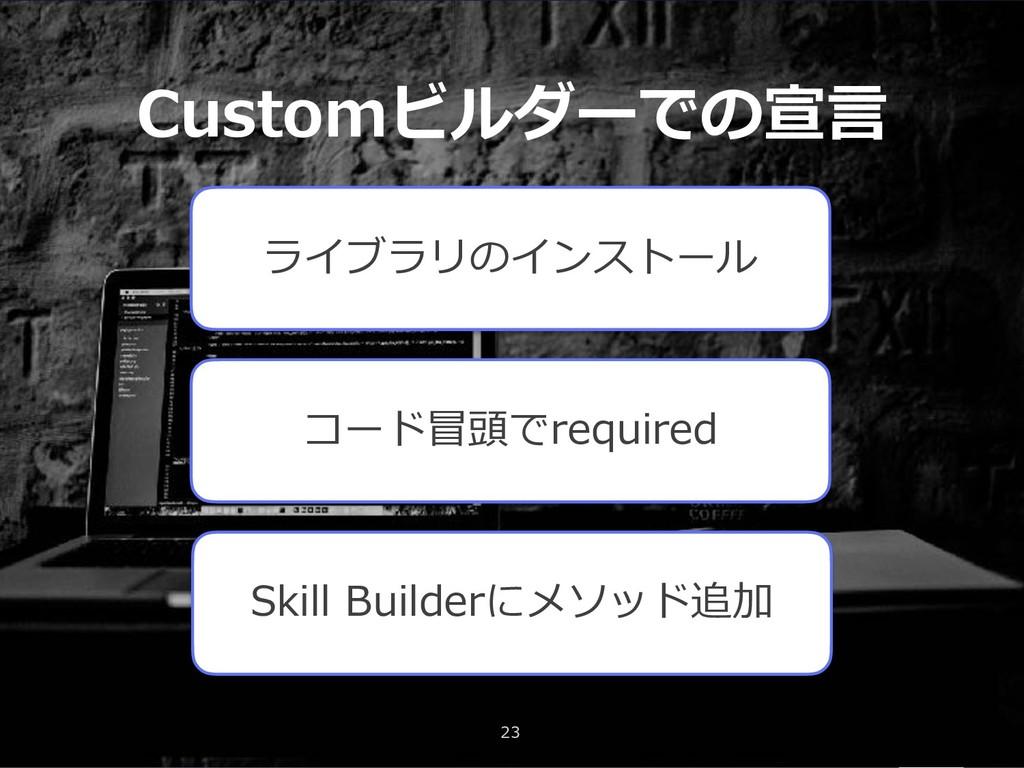 Customビルダーでの宣⾔ 23 ライブラリのインストール コード冒頭でrequired S...