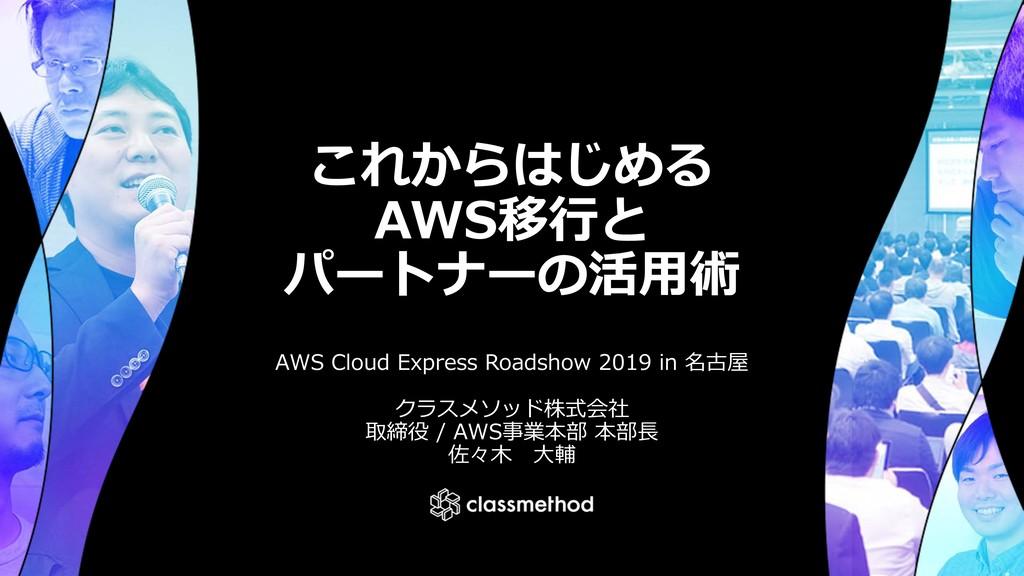 これからはじめる AWS移⾏と パートナーの活⽤術 AWS Cloud Express Roa...