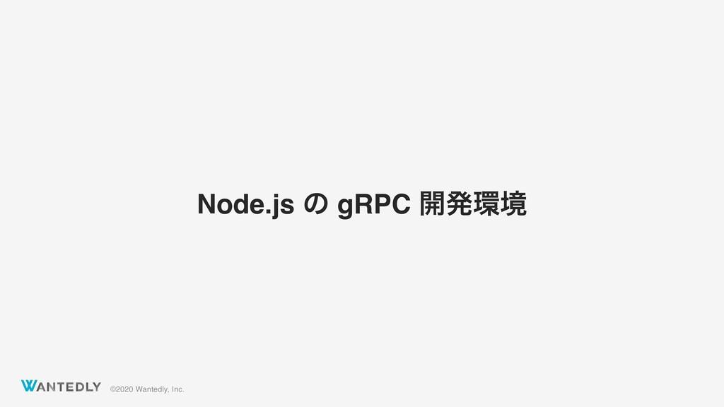 ©2020 Wantedly, Inc. Node.js ͷ gRPC ։ൃڥ