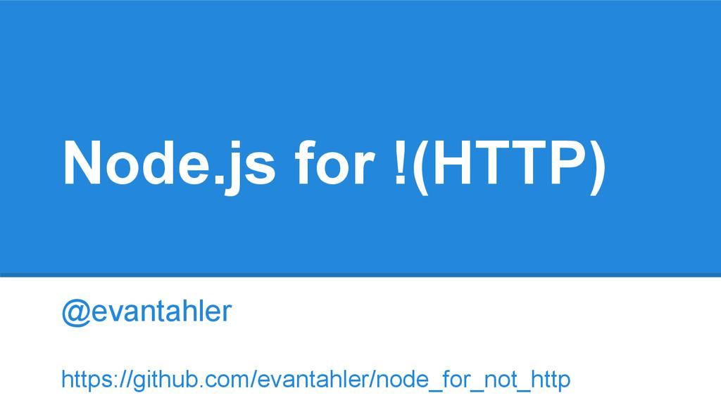 Node.js for !(HTTP) @evantahler https://github....