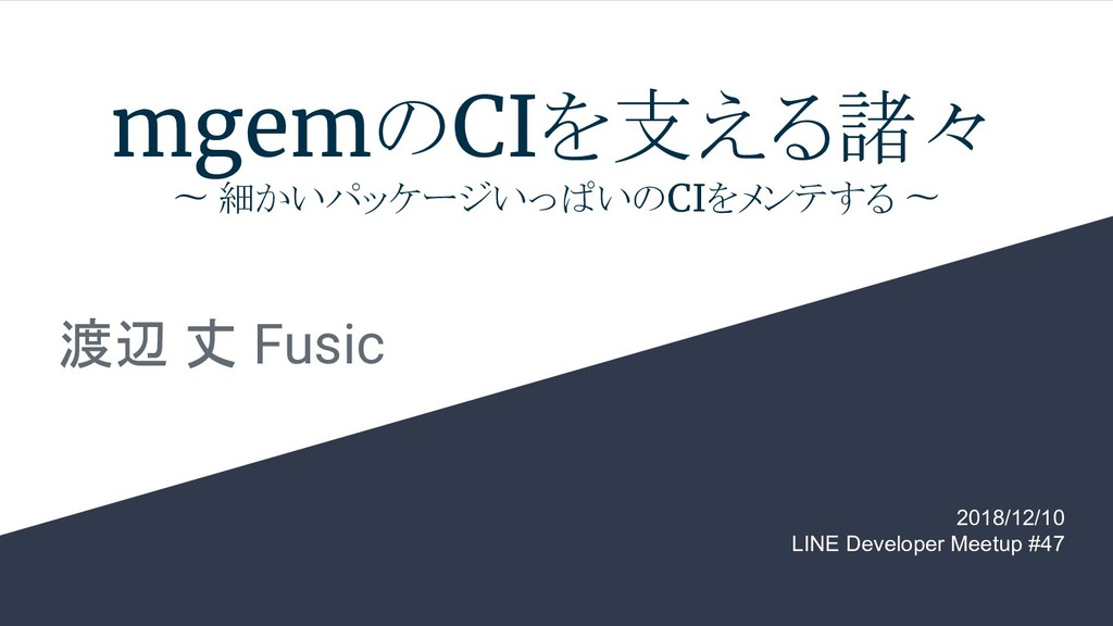 mgemのCIを支える諸々 〜 細かいパッケージいっぱいのCIをメンテする 〜 渡辺 丈 Fu...