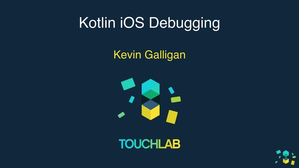 Kotlin iOS Debugging Kevin Galligan