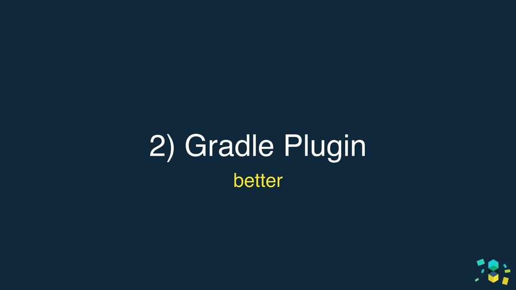 2) Gradle Plugin better