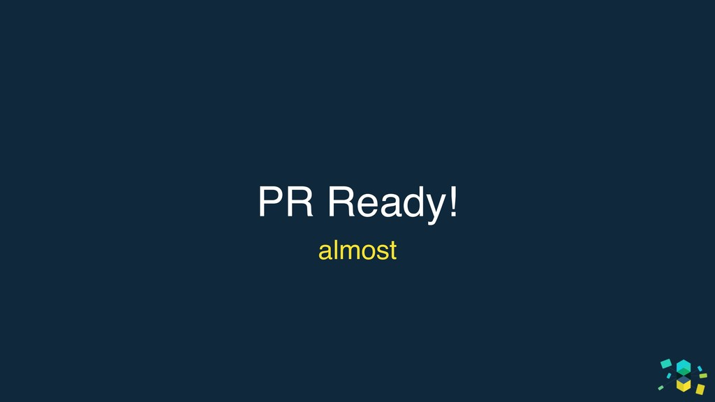 PR Ready! almost