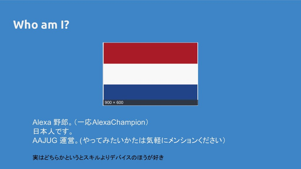Who am I? Alexa 野郎。(一応AlexaChampion) 日本人です。 AAJ...