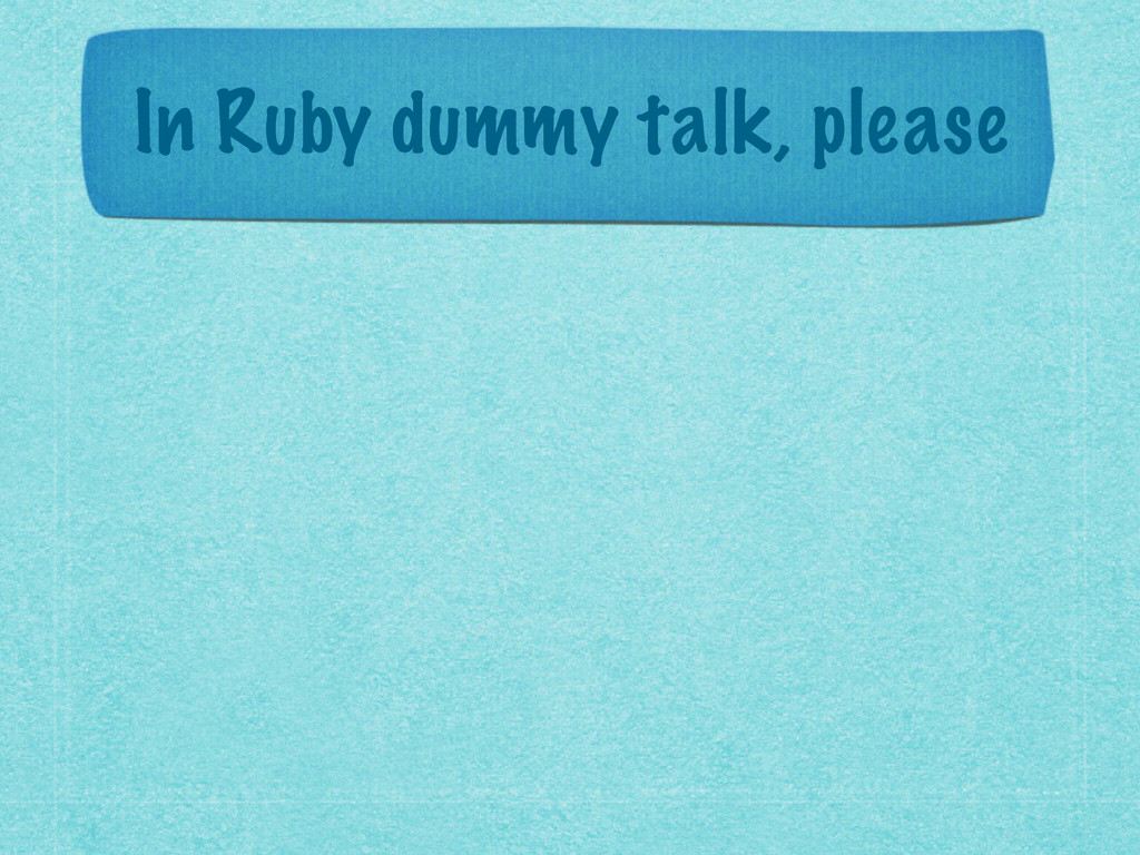 In Ruby dummy talk, please