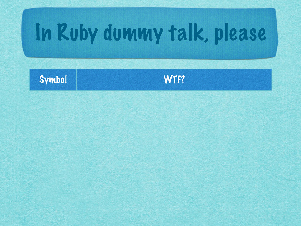 In Ruby dummy talk, please Symbol WTF?