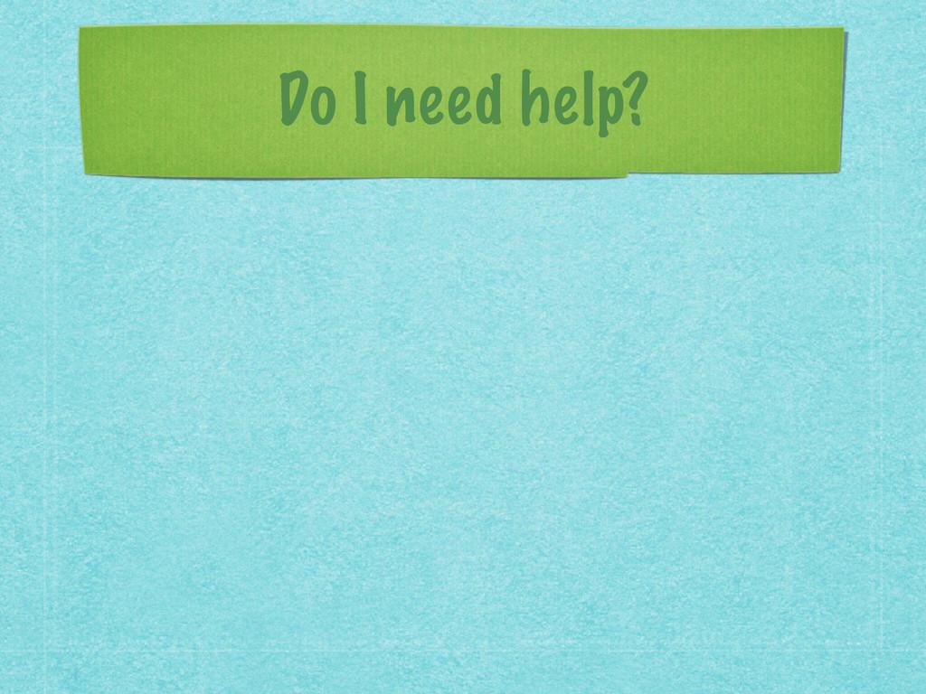 Do I need help?