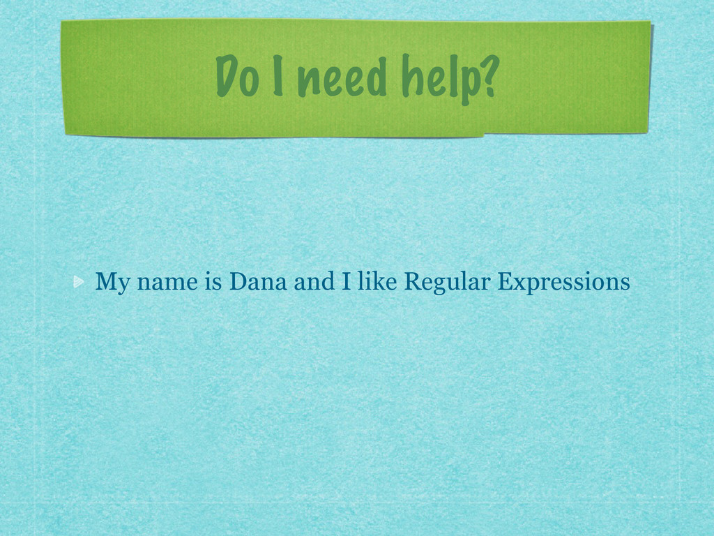 Do I need help? My name is Dana and I like Regu...