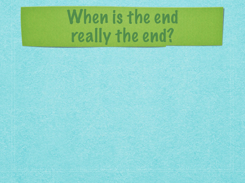 When is the end  really the end?