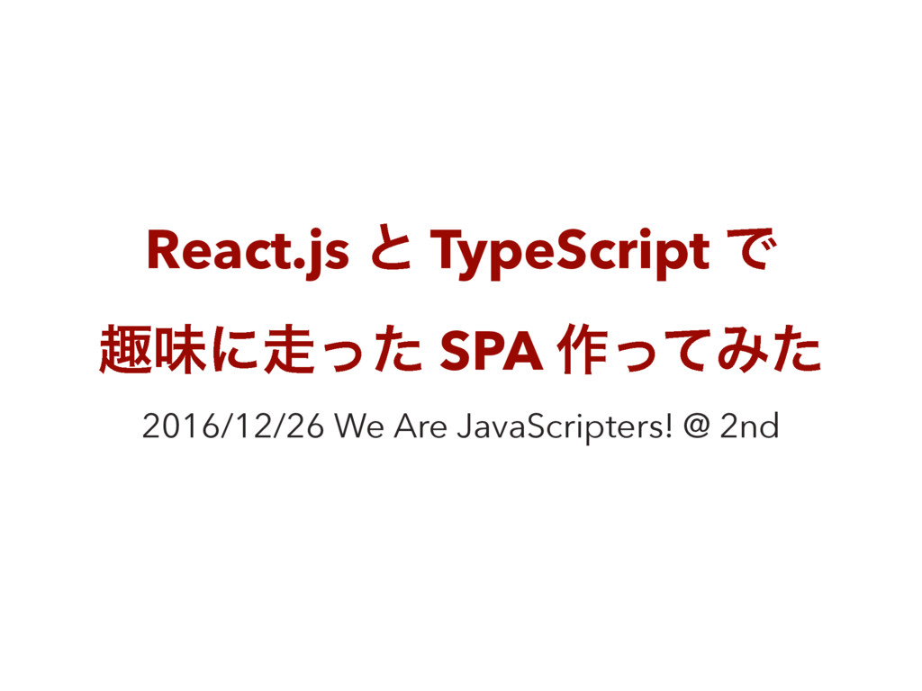 React.js ͱ TypeScript Ͱ झຯʹͬͨ SPA ࡞ͬͯΈͨ 2016/1...