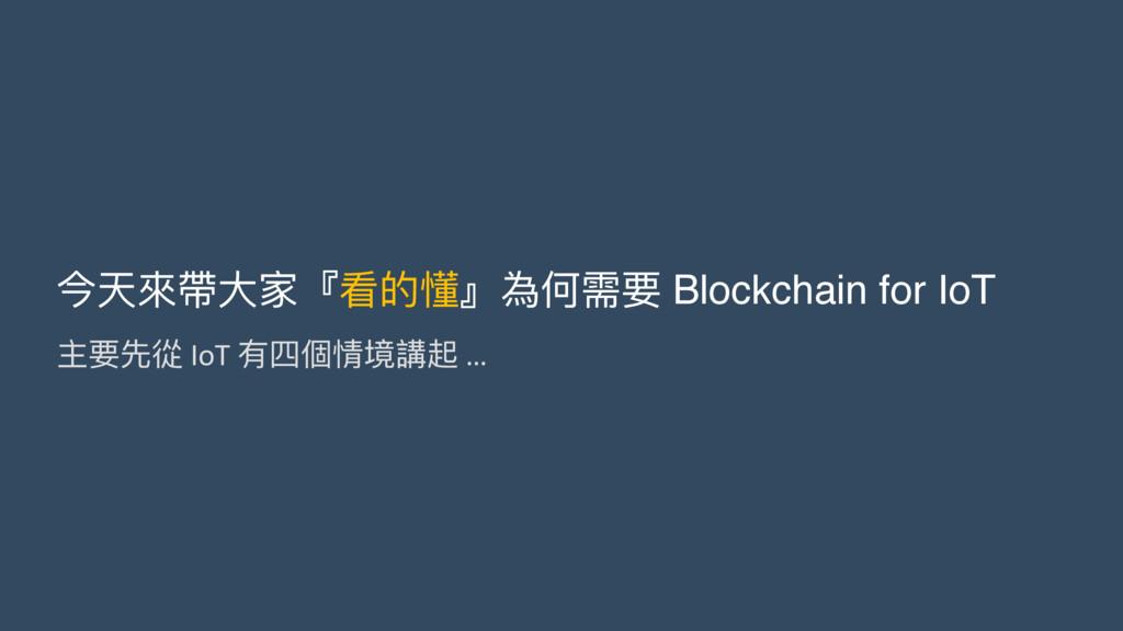 今天來來帶⼤大家『看的懂』為何需要 Blockchain for IoT 主要先從 IoT 有...