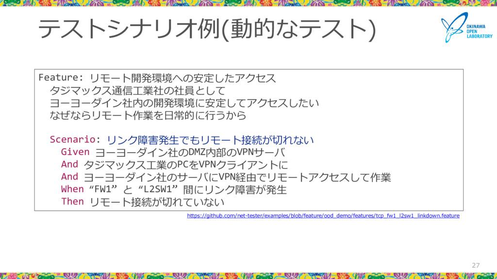 テストシナリオ例(動的なテスト) 27 Feature: リモート開発環境への安定したアクセス...