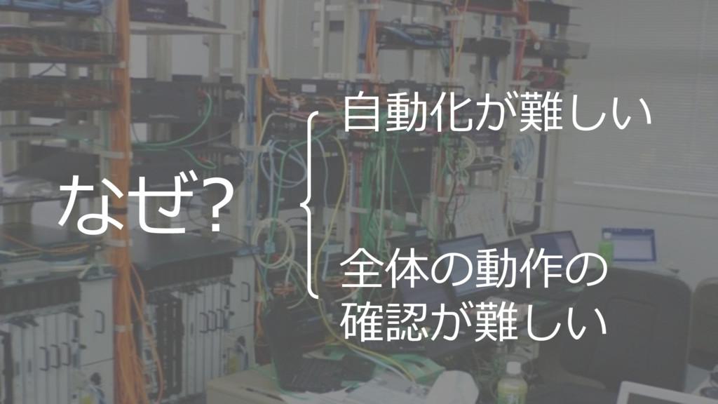 6 なぜ? 自動化が難しい 全体の動作の 確認が難しい