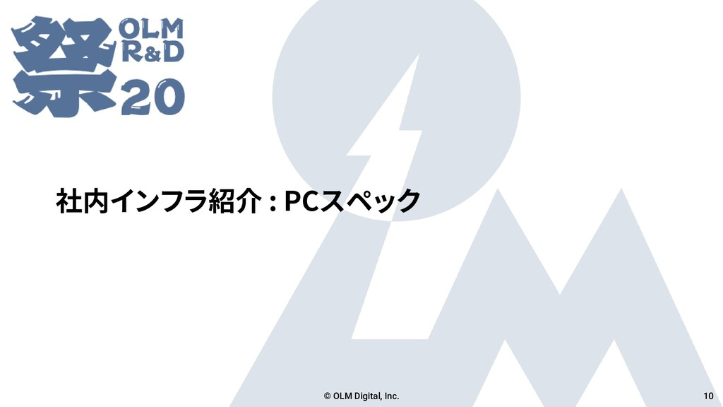 社内インフラ紹介 : PCスペック © OLM Digital, Inc. 10