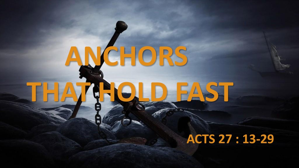 ANCHORS THAT HOLD FAST ACTS 27 : 13-29
