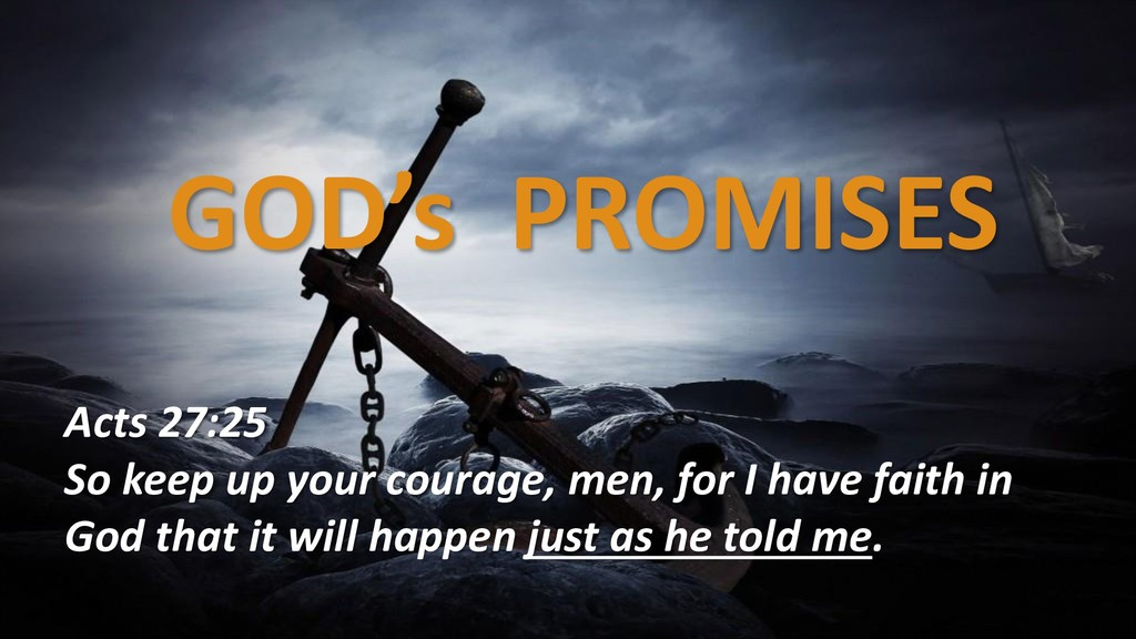 GOD's PROMISES Acts 27:25 So keep up your coura...